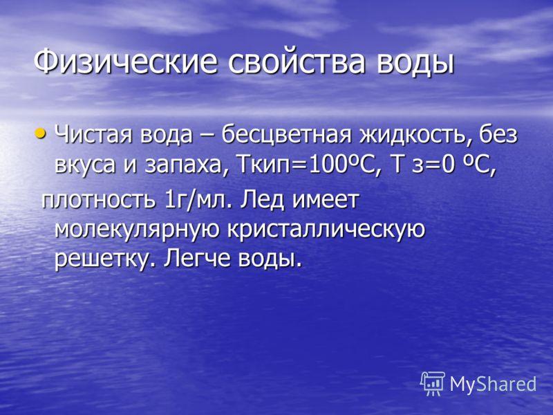 Физические свойства воды Чистая вода – бесцветная жидкость, без вкуса и запаха, Ткип=100ºС, Т з=0 ºС, Чистая вода – бесцветная жидкость, без вкуса и запаха, Ткип=100ºС, Т з=0 ºС, плотность 1г/мл. Лед имеет молекулярную кристаллическую решетку. Легче