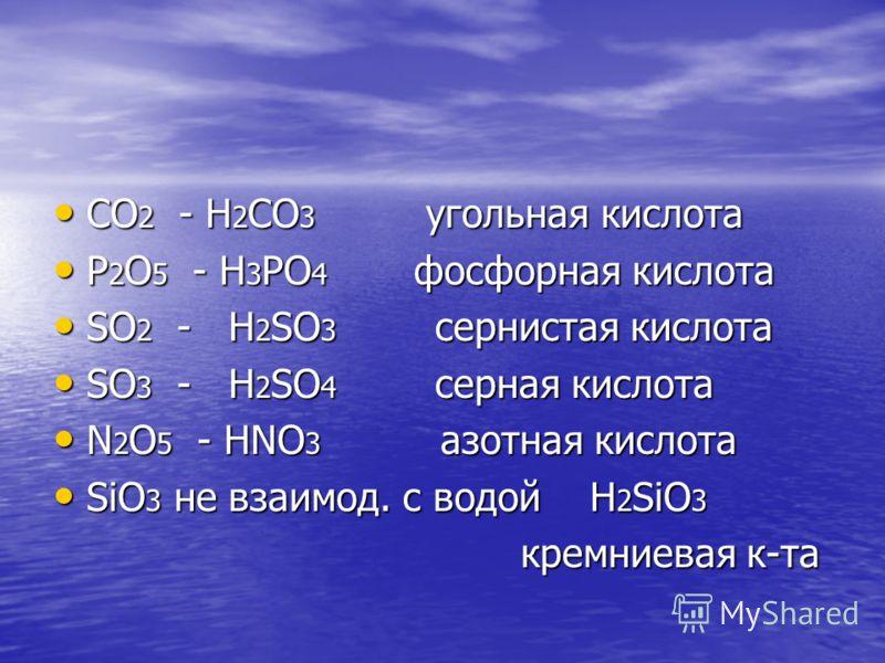 CO 2 - H 2 CO 3 угольная кислота CO 2 - H 2 CO 3 угольная кислота P 2 O 5 - H 3 PO 4 фосфорная кислота P 2 O 5 - H 3 PO 4 фосфорная кислота SO 2 - H 2 SO 3 сернистая кислота SO 2 - H 2 SO 3 сернистая кислота SO 3 - H 2 SO 4 серная кислота SO 3 - H 2