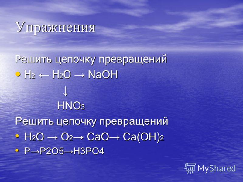Упражнения Решить цепочку превращений H 2 Н 2 О NaOH H 2 Н 2 О NaOH HNO 3 HNO 3 Решить цепочку превращений Н 2 О О 2 СаО Са(ОН) 2 Н 2 О О 2 СаО Са(ОН) 2 PP2O5H3PO4 PP2O5H3PO4