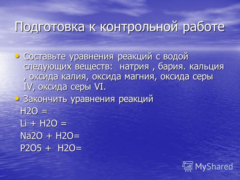 Подготовка к контрольной работе Составьте уравнения реакций с водой следующих веществ: натрия, бария. кальция, оксида калия, оксида магния, оксида серы IV, оксида серы VI. Составьте уравнения реакций с водой следующих веществ: натрия, бария. кальция,