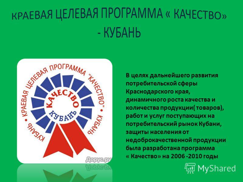 В целях дальнейшего развития потребительской сферы Краснодарского края, динамичного роста качества и количества продукции( товаров), работ и услуг поступающих на потребительский рынок Кубани, защиты населения от недоброкачественной продукции была раз