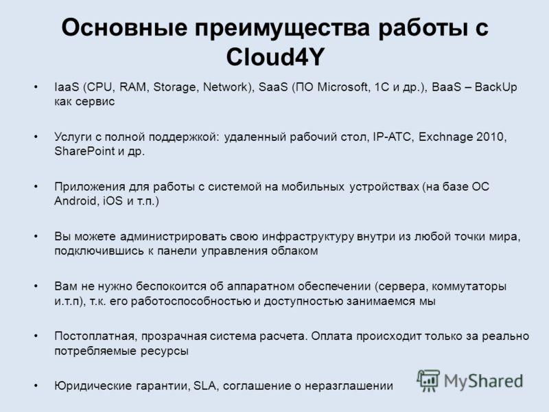Основные преимущества работы с Cloud4Y IaaS (CPU, RAM, Storage, Network), SaaS (ПО Microsoft, 1С и др.), BaaS – BackUp как сервис Услуги с полной поддержкой: удаленный рабочий стол, IP-АТС, Exchnage 2010, SharePoint и др. Приложения для работы с сист