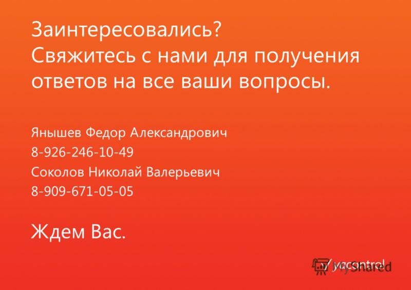 Заинтересовались? Свяжитесь с нами для получения ответов на все ваши вопросы. Янышев Федор Александрович 8-926-246-10-49 Соколов Николай Валерьевич 8-909-671-05-05 Ждем Вас.