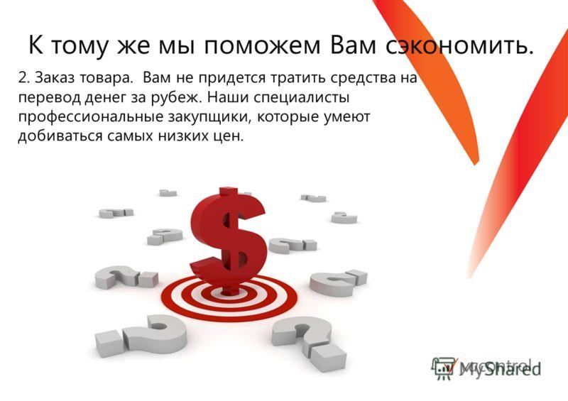 К тому же мы поможем Вам сэкономить. 2. Заказ товара. Вам не придется тратить средства на перевод денег за рубеж. Наши специалисты профессиональные закупщики, которые умеют добиваться самых низких цен.
