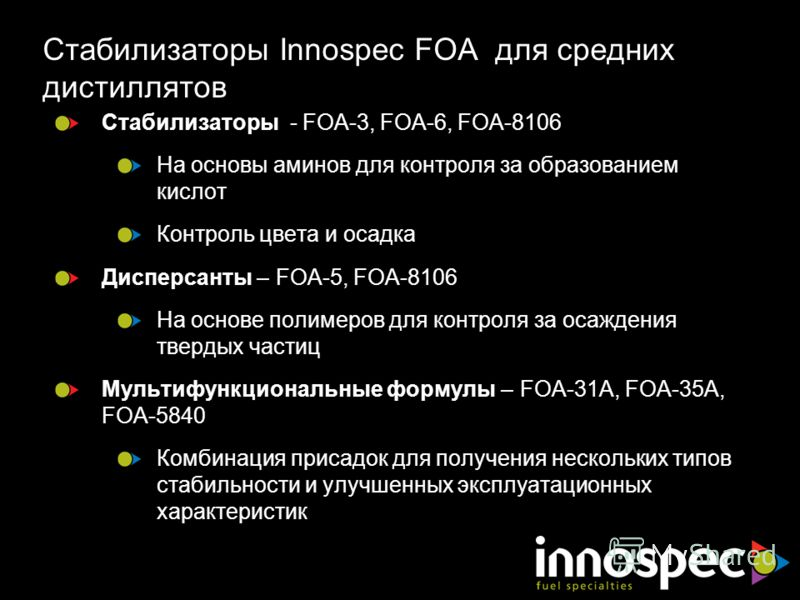 Стабилизаторы Innospec FOA для средних дистиллятов Стабилизаторы - FOA-3, FOA-6, FOA-8106 На основы аминов для контроля за образованием кислот Контроль цвета и осадка Дисперсанты – FOA-5, FOA-8106 На основе полимеров для контроля за осаждения твердых