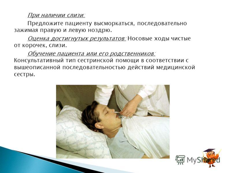 При наличии слизи: Предложите пациенту высморкаться, последовательно зажимая правую и левую ноздрю. Оценка достигнутых результатов: Носовые ходы чистые от корочек, слизи. Обучение пациента или его родственников: Консультативный тип сестринской помощи