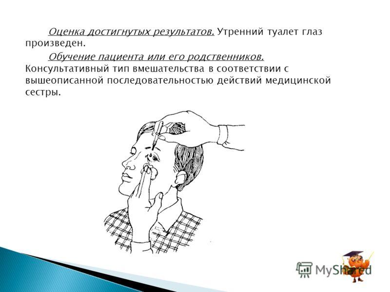 Оценка достигнутых результатов. Утренний туалет глаз произведен. Обучение пациента или его родственников. Консультативный тип вмешательства в соответствии с вышеописанной последовательностью действий медицинской сестры.