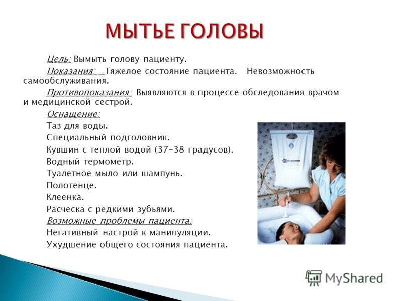 Цель: Вымыть голову пациенту. Показания: Тяжелое состояние пациента. Невозможность самообслуживания. Противопоказания: Выявляются в процессе обследования врачом и медицинской сестрой. Оснащение: Таз для воды. Специальный подголовник. Кувшин с теплой