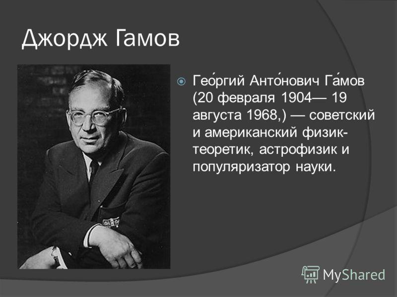 Джордж Гамов Гео́ргий Анто́нович Га́мов (20 февраля 1904 19 августа 1968,) советский и американский физик- теоретик, астрофизик и популяризатор науки.