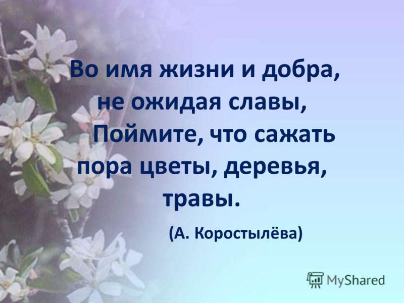 Во имя жизни и добра, не ожидая славы, Поймите, что сажать пора цветы, деревья, травы. (А. Коростылёва)