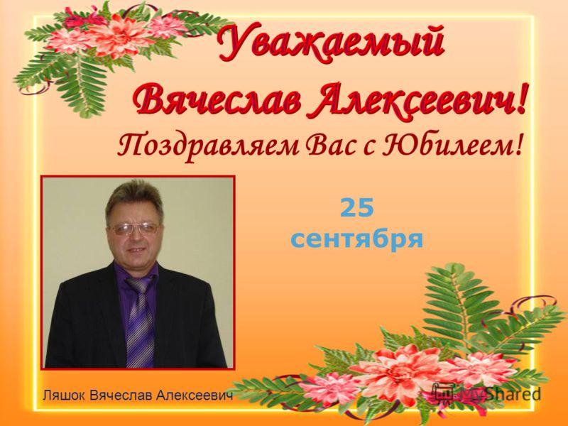 Поздравляем Вас c Юбилеем! Ляшок Вячеслав Алексеевич 25 сентября