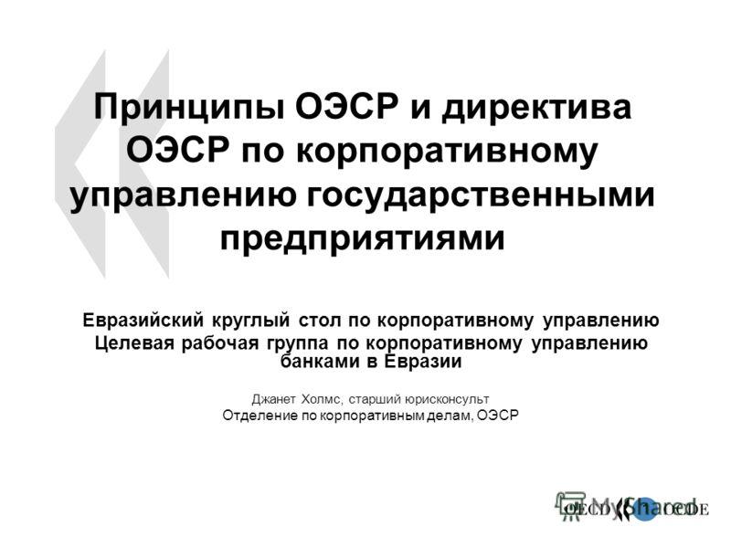 1 Принципы ОЭСР и директива ОЭСР по корпоративному управлению государственными предприятиями Евразийский круглый стол по корпоративному управлению Целевая рабочая группа по корпоративному управлению банками в Евразии Джанет Холмс, старший юрисконсуль