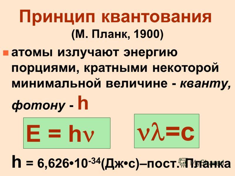 Принцип квантования (М. Планк, 1900) n атомы излучают энергию порциями, кратными некоторой минимальной величине - кванту, фотону - h h = 6,62610 -34 (Джc)–пост. Планка Е = h =c