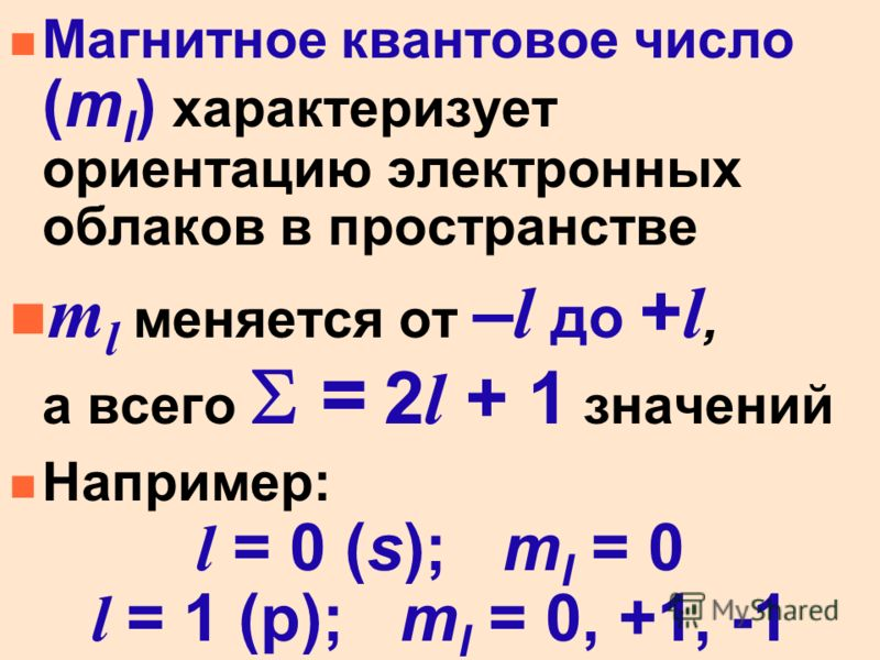 n Магнитное квантовое число (m l ) характеризует ориентацию электронных облаков в пространстве m l меняется от – l до + l, а всего = 2 l + 1 значений n Например: l = 0 (s); m l = 0 l = 1 (p); m l = 0, +1, -1