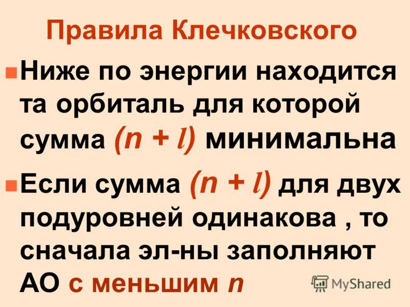 Правила Клечковского Ниже по энергии находится та орбиталь для которой сумма (n + l ) минимальна Если сумма (n + l ) для двух подуровней одинакова, то сначала эл-ны заполняют АО с меньшим n