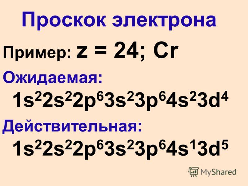 Проскок электрона Пример: z = 24; Cr Ожидаемая: 1s 2 2s 2 2p 6 3s 2 3p 6 4s 2 3d 4 Действительная: 1s 2 2s 2 2p 6 3s 2 3p 6 4s 1 3d 5