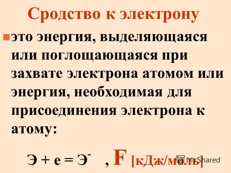 Сродство к электрону n это энергия, выделяющаяся или поглощающаяся при захвате электрона атомом или энергия, необходимая для присоединения электрона к атому: Э + е = Э -, F [кДж/моль]