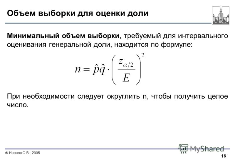 16 Иванов О.В., 2005 Объем выборки для оценки доли Минимальный объем выборки, требуемый для интервального оценивания генеральной доли, находится по формуле: При необходимости следует округлить n, чтобы получить целое число.