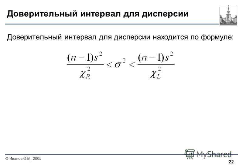 22 Иванов О.В., 2005 Доверительный интервал для дисперсии Доверительный интервал для дисперсии находится по формуле: