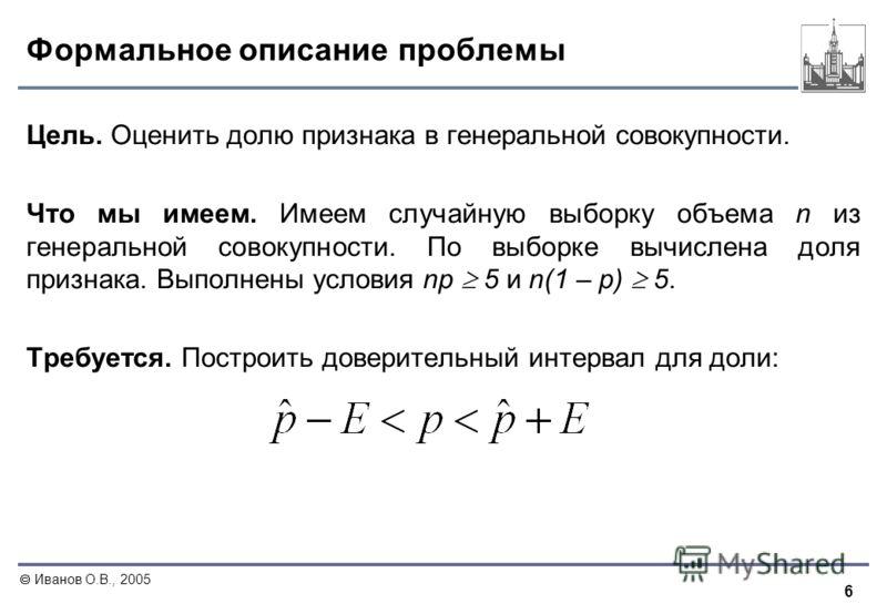 6 Иванов О.В., 2005 Формальное описание проблемы Цель. Оценить долю признака в генеральной совокупности. Что мы имеем. Имеем случайную выборку объема n из генеральной совокупности. По выборке вычислена доля признака. Выполнены условия np 5 и n(1 – p)