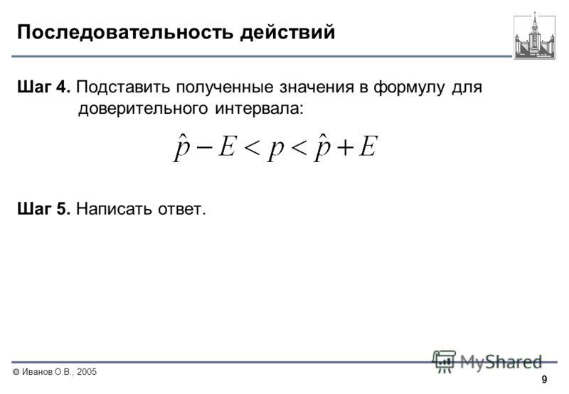 9 Иванов О.В., 2005 Последовательность действий Шаг 4. Подставить полученные значения в формулу для доверительного интервала: Шаг 5. Написать ответ.