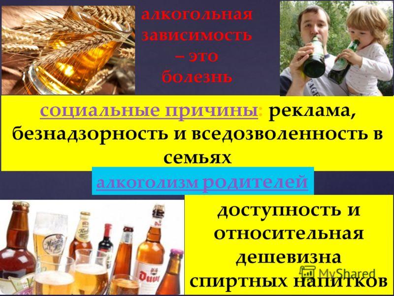 алкогольная зависимость – это болезнь социальные причинысоциальные причины: реклама, безнадзорность и вседозволенность в семьях алкоголизм родителей доступность и относительная дешевизна спиртных напитков