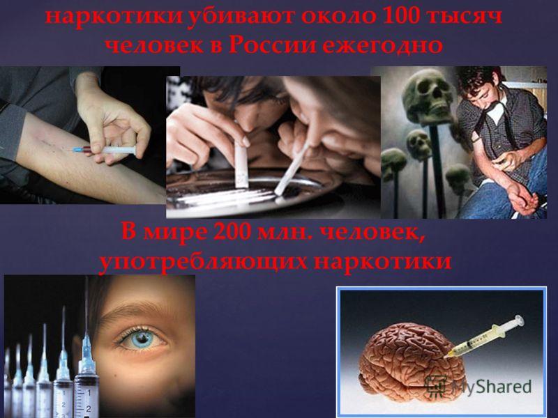 наркотики убивают около 100 тысяч человек в России ежегодно В мире 200 млн. человек, употребляющих наркотики