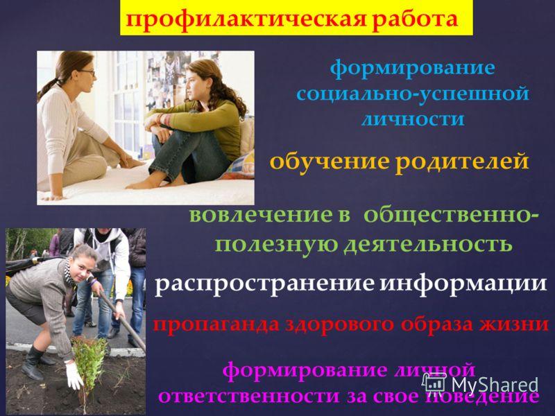 профилактическая работа формирование социально-успешной личности обучение родителей вовлечение в общественно- полезную деятельность распространение информации пропаганда здорового образа жизни формирование личной ответственности за свое поведение