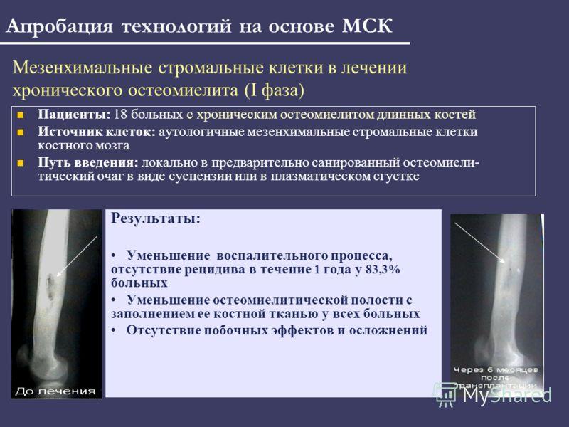 Мезенхимальные стромальные клетки в лечении хронического остеомиелита (I фаза) Пациенты: 18 больных с хроническим остеомиелитом длинных костей Источник клеток: аутологичные мезенхимальные стромальные клетки костного мозга Путь введения: локально в пр