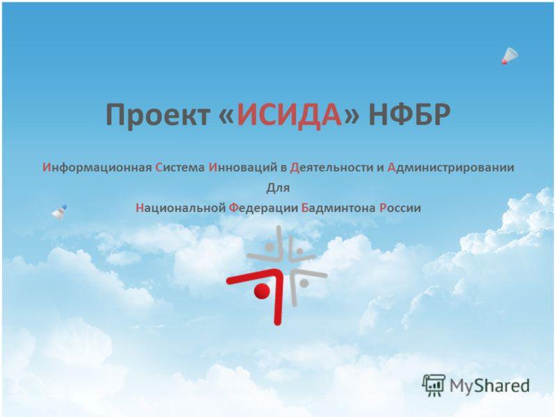 Проект «ИСИДА» НФБР Информационная Система Инноваций в Деятельности и Администрировании Для Национальной Федерации Бадминтона России