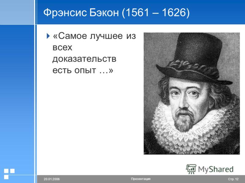 Стр. 1220.01.2006 Презентация Фрэнсис Бэкон (1561 – 1626) «Самое лучшее из всех доказательств есть опыт …»