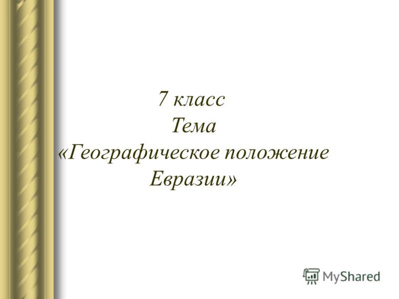 7 класс Тема «Географическое положение Евразии»
