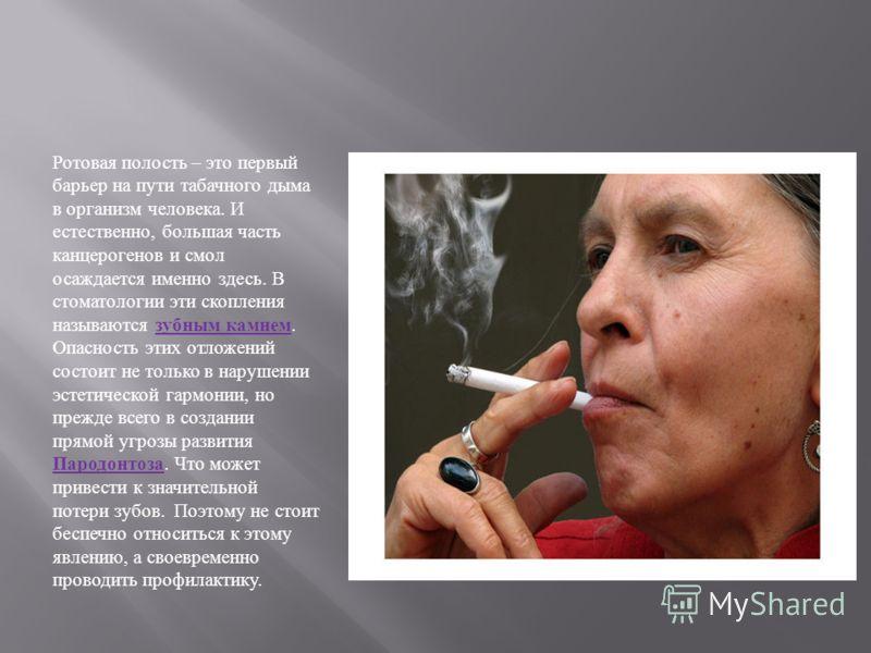 Ротовая полость – это первый барьер на пути табачного дыма в организм человека. И естественно, большая часть канцерогенов и смол осаждается именно здесь. В стоматологии эти скопления называются зубным камнем. Опасность этих отложений состоит не тольк