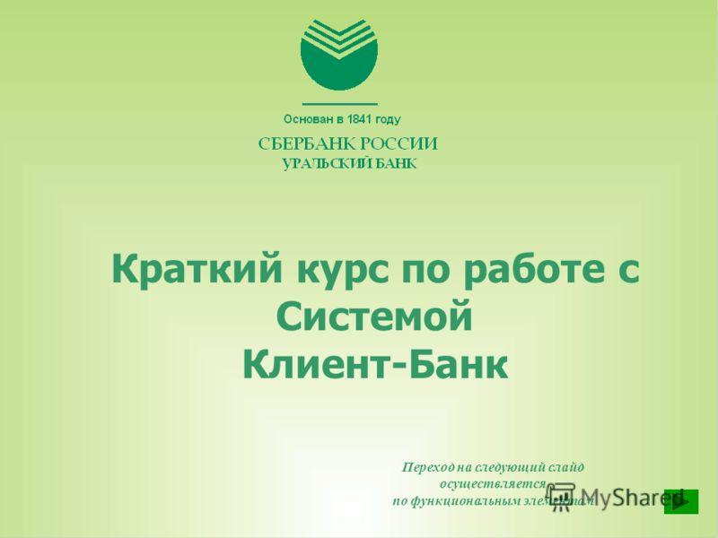 Краткий курс по работе с Системой Клиент-Банк Переход на следующий слайд осуществляется по функциональным элементам