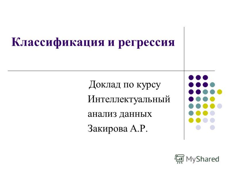 Классификация и регрессия Доклад по курсу Интеллектуальный анализ данных Закирова А.Р. 1