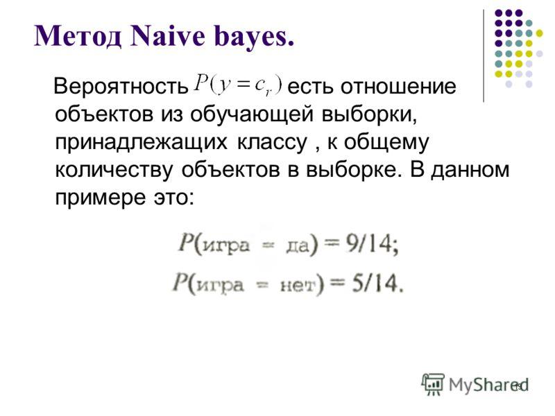 Метод Naive bayes. Вероятность есть отношение объектов из обучающей выборки, принадлежащих классу, к общему количеству объектов в выборке. В данном примере это: 19