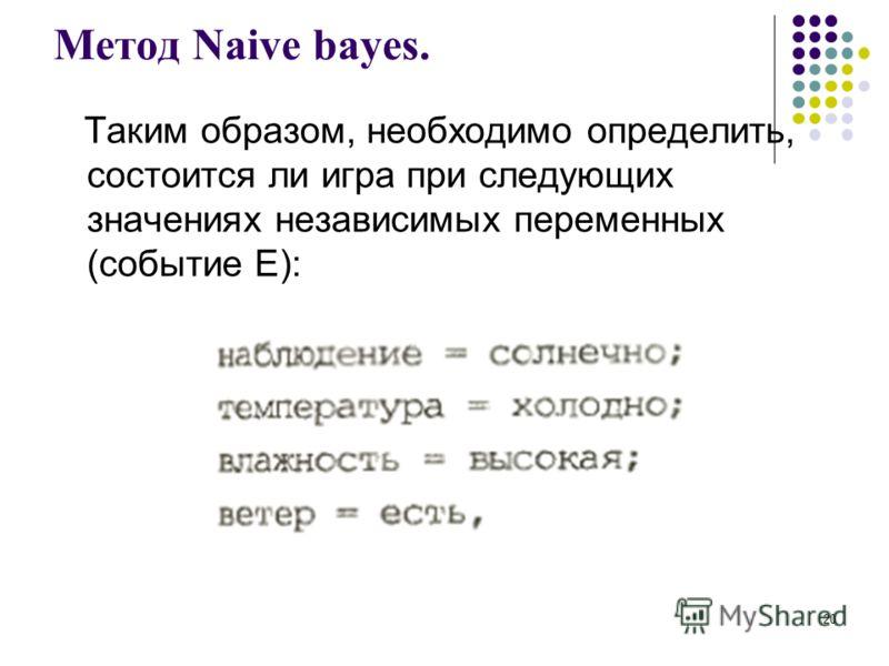 Метод Naive bayes. Таким образом, необходимо определить, состоится ли игра при следующих значениях независимых переменных (событие Е): 20