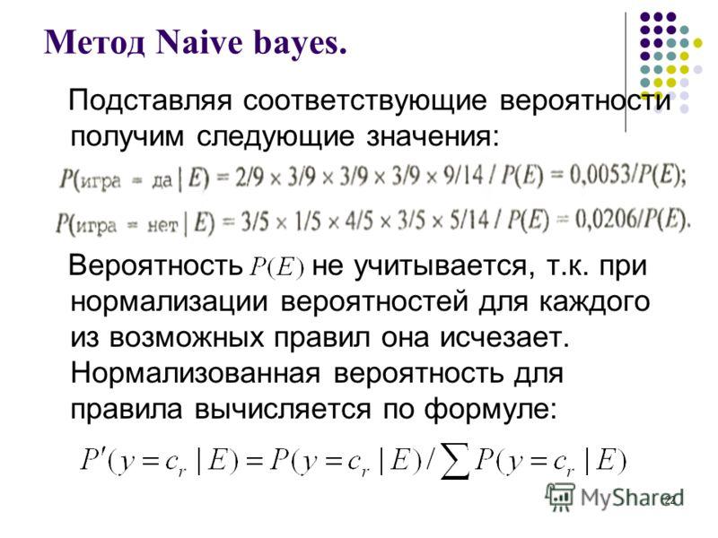 Метод Naive bayes. Подставляя соответствующие вероятности получим следующие значения: Вероятность не учитывается, т.к. при нормализации вероятностей для каждого из возможных правил она исчезает. Нормализованная вероятность для правила вычисляется по