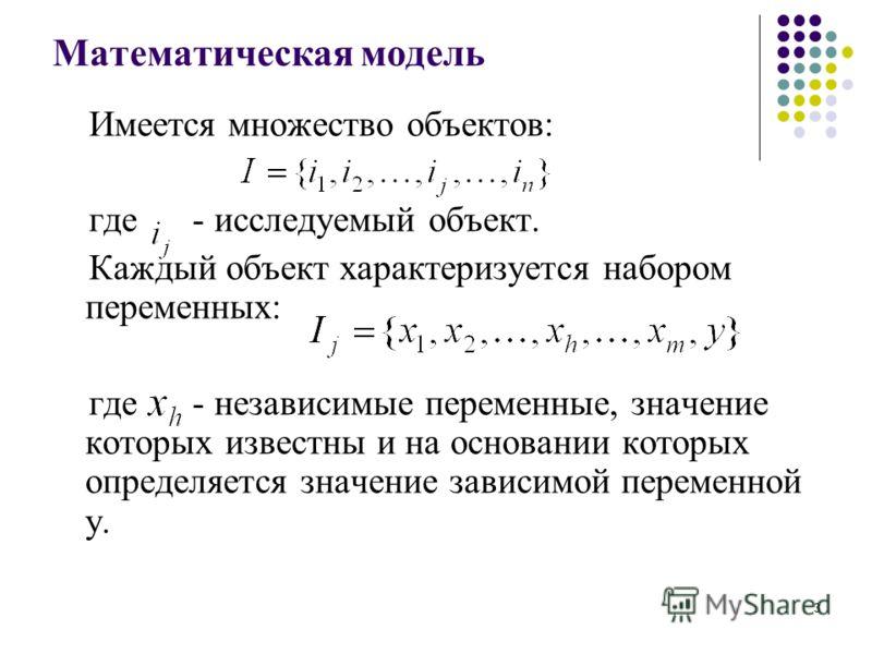 Математическая модель Имеется множество объектов: где - исследуемый объект. Каждый объект характеризуется набором переменных: где - независимые переменные, значение которых известны и на основании которых определяется значение зависимой переменной у.