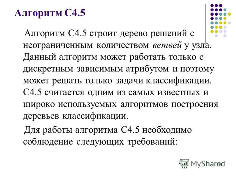 Алгоритм C4.5 Алгоритм C4.5 строит дерево решений с неограниченным количеством ветвей у узла. Данный алгоритм может работать только с дискретным зависимым атрибутом и поэтому может решать только задачи классификации. C4.5 считается одним из самых изв