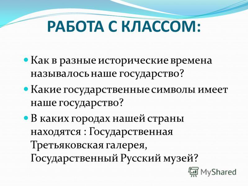 РАБОТА С КЛАССОМ: Как в разные исторические времена называлось наше государство? Какие государственные символы имеет наше государство? В каких городах нашей страны находятся : Государственная Третьяковская галерея, Государственный Русский музей?