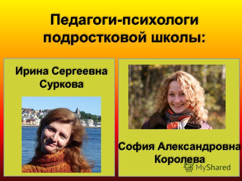 Ирина Сергеевна Суркова Педагоги-психологи подростковой школы: София Александровна Королева