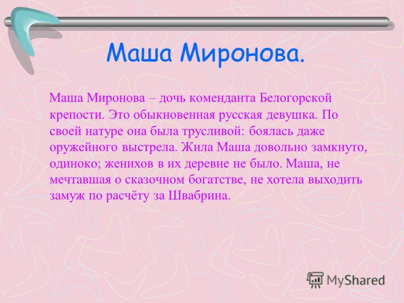 Маша Миронова. Маша Миронова – дочь коменданта Белогорской крепости. Это обыкновенная русская девушка. По своей натуре она была трусливой: боялась даже оружейного выстрела. Жила Маша довольно замкнуто, одиноко; женихов в их деревне не было. Маша, не