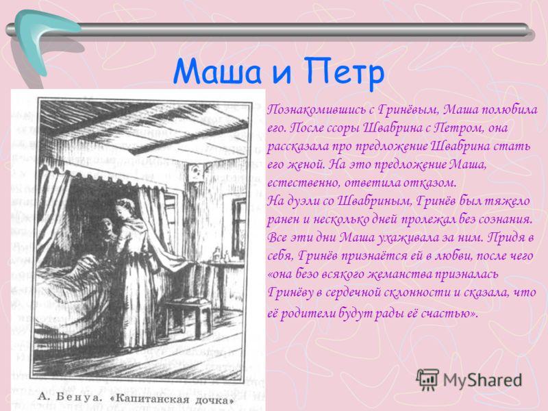 Маша и Петр Познакомившись с Гринёвым, Маша полюбила его. После ссоры Швабрина с Петром, она рассказала про предложение Швабрина стать его женой. На это предложение Маша, естественно, ответила отказом. На дуэли со Швабриным, Гринёв был тяжело ранен и
