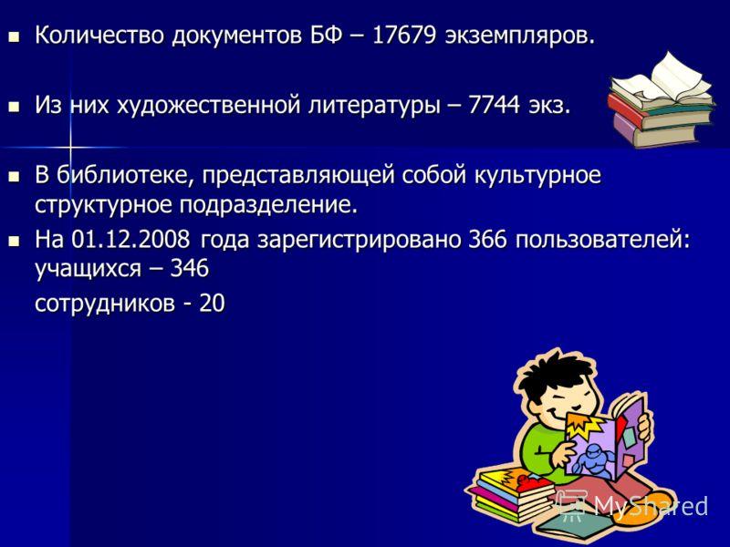 Количество документов БФ – 17679 экземпляров. Количество документов БФ – 17679 экземпляров. Из них художественной литературы – 7744 экз. Из них художественной литературы – 7744 экз. В библиотеке, представляющей собой культурное структурное подразделе