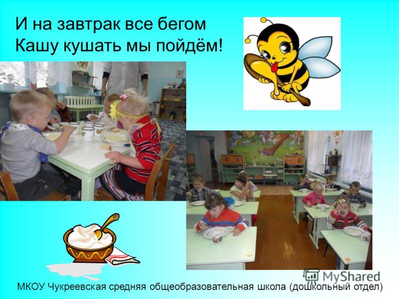 И на завтрак все бегом Кашу кушать мы пойдём! МКОУ Чукреевская средняя общеобразовательная школа (дошкольный отдел)