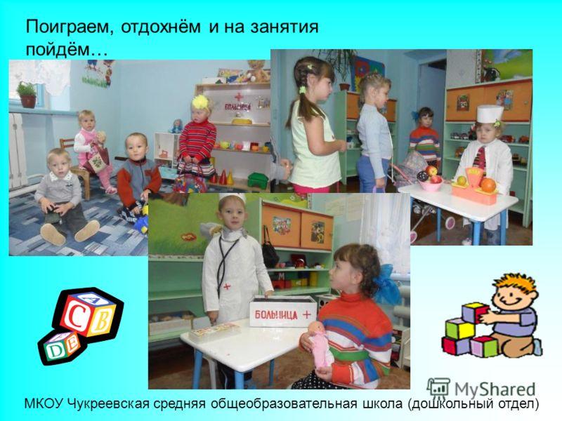 Поиграем, отдохнём и на занятия пойдём… МКОУ Чукреевская средняя общеобразовательная школа (дошкольный отдел)