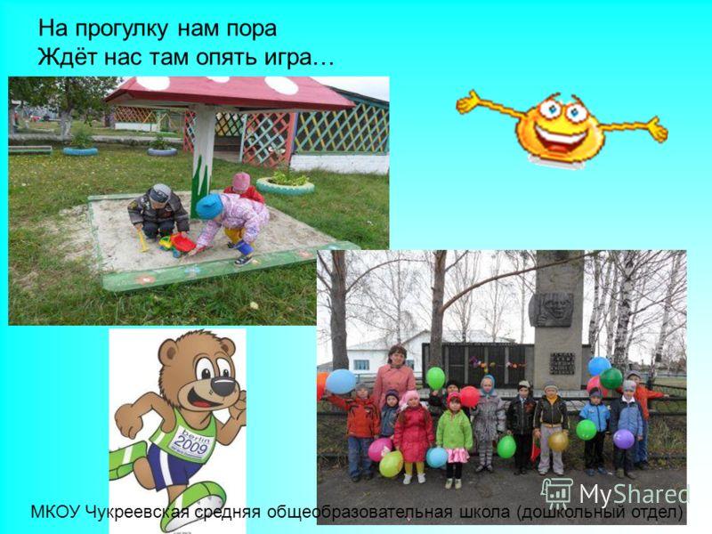 На прогулку нам пора Ждёт нас там опять игра… МКОУ Чукреевская средняя общеобразовательная школа (дошкольный отдел)