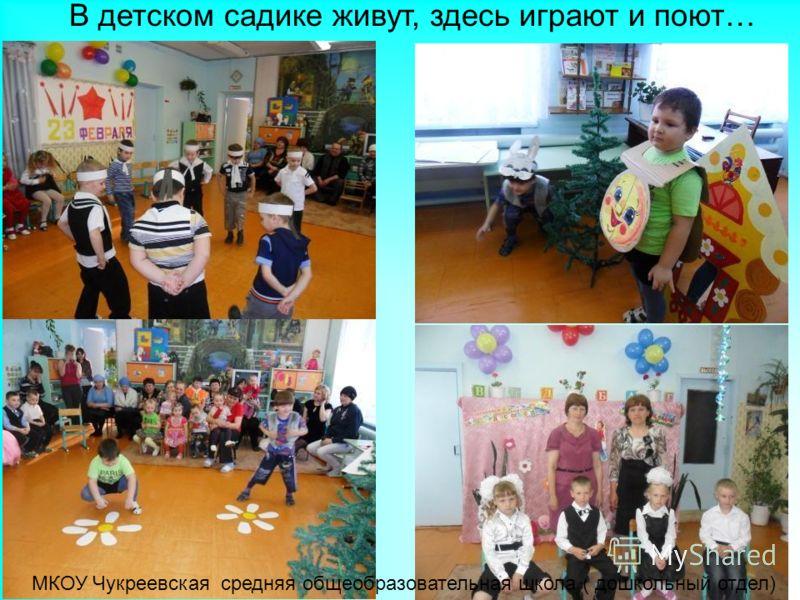 В детском садике живут, здесь играют и поют… МКОУ Чукреевская средняя общеобразовательная школа ( дошкольный отдел)
