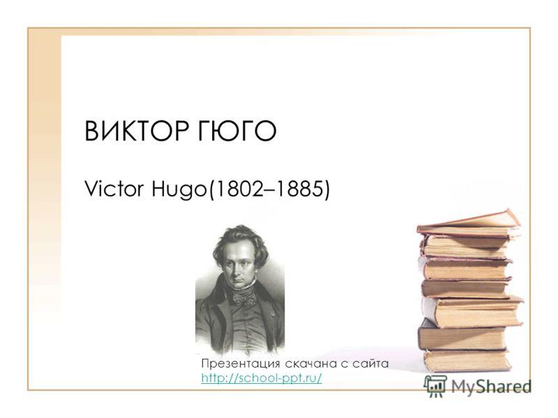ВИКТОР ГЮГО Victor Hugo(1802–1885) Презентация скачана с сайта http://school-ppt.ru/ http://school-ppt.ru/